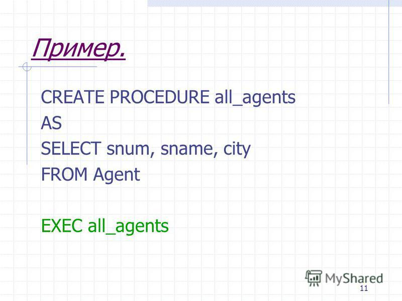 11 Пример. CREATE PROCEDURE all_agents AS SELECT snum, sname, city FROM Agent EXEC all_agents