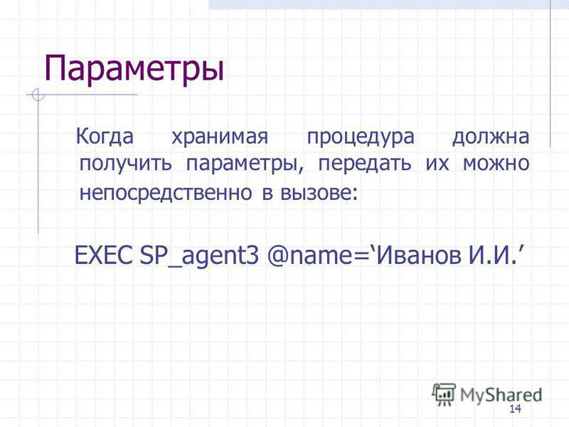 14 Параметры Когда хранимая процедура должна получить параметры, передать их можно непосредственно в вызове: EXEC SP_agent3 @name=Иванов И.И.