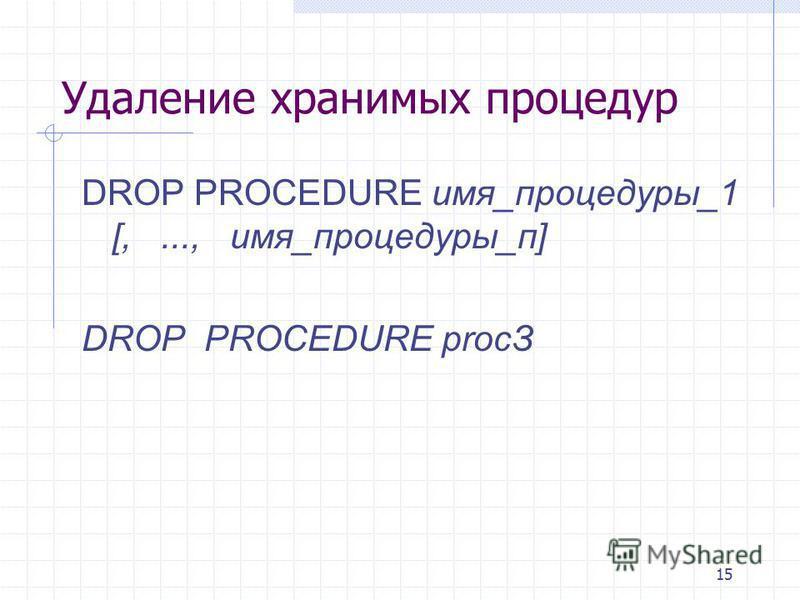 15 Удаление хранимых процедур DROP PROCEDURE имя_процедуры_1 [,..., имя_процедуры_п] DROP PROCEDURE рrосЗ