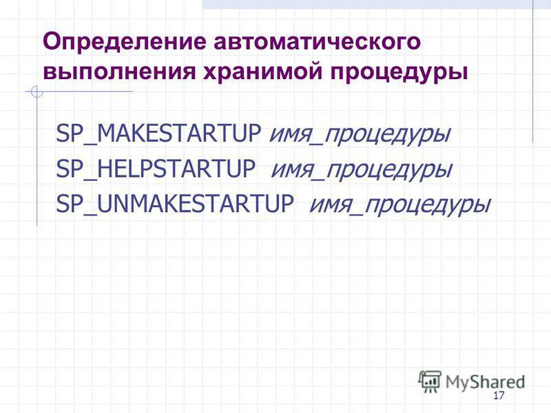 17 Определение автоматического выполнения хранимой процедуры SP_MAKESTARTUP имя_процедуры SP_HELPSTARTUP имя_процедуры SP_UNMAKESTARTUP имя_процедуры