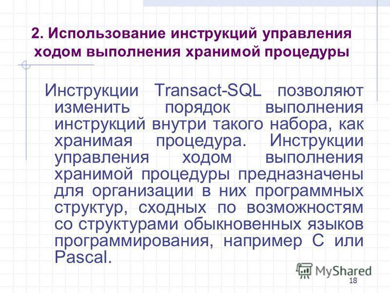 18 2. Использование инструкций управления ходом выполнения хранимой процедуры Инструкции Transact-SQL позволяют изменить порядок выполнения инструкций внутри такого набора, как хранимая процедура. Инструкции управления ходом выполнения хранимой проце