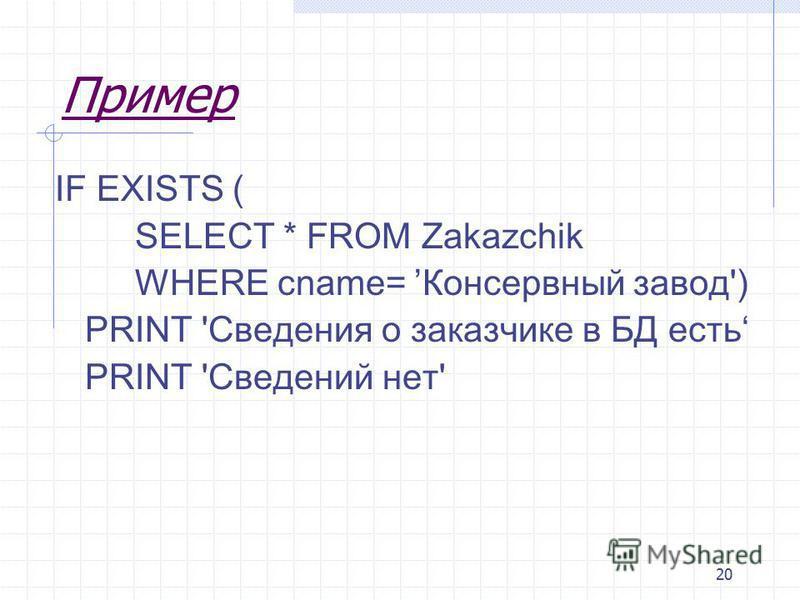 20 Пример IF EXISTS ( SELECT * FROM Zakazchik WHERE cname= Консервный завод') PRINT 'Сведения о заказчике в БД есть PRINT 'Сведений нет'