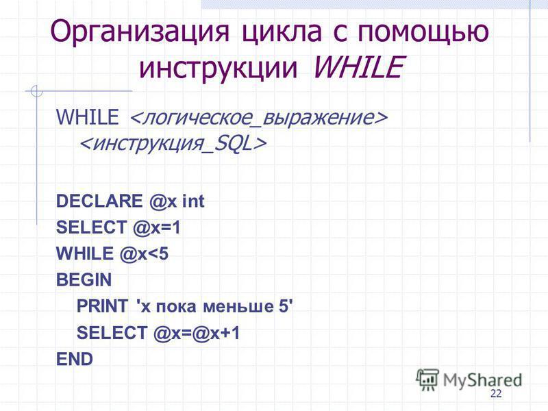 22 Организация цикла с помощью инструкции WHILE WHILE DECLARE @x int SELECT @x=1 WHILE @x<5 BEGIN PRINT 'x пока меньше 5' SELECT @x=@x+1 END