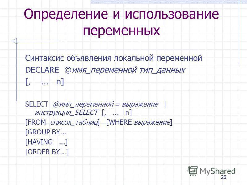 26 Определение и использование переменных Синтаксис объявления локальной переменной DECLARE @имя_переменной тип_данных [,... n] SELECT @имя_переменной = выражение | инструкция_SELECT [,... n] [FROM список_таблиц] [WHERE выражение] [GROUP BY... [HAVIN