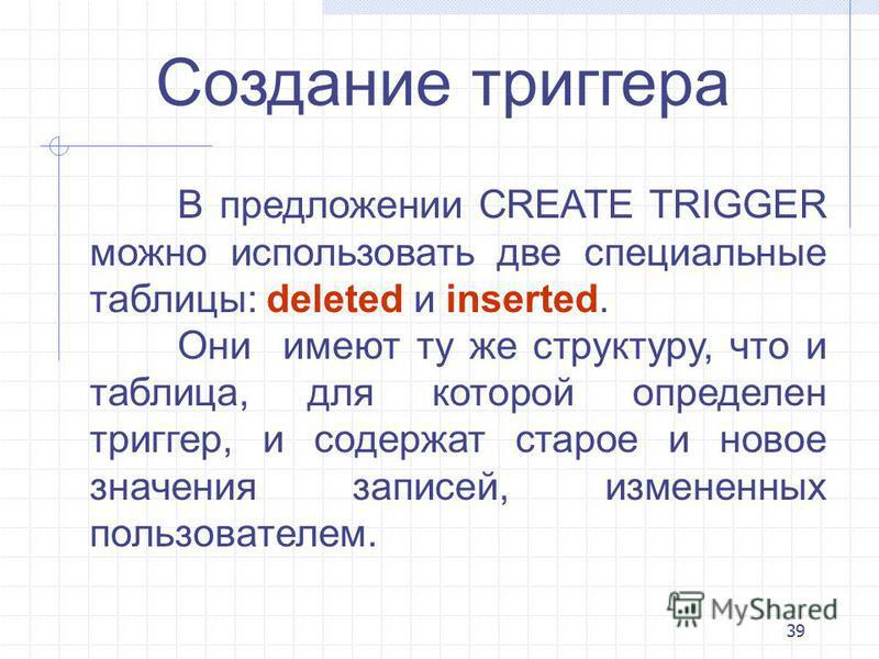39 Создание триггера В предложении CREATE TRIGGER можно использовать две специальные таблицы: deleted и inserted. Они имеют ту же структуру, что и таблица, для которой определен триггер, и содержат старое и новое значения записей, измененных пользова