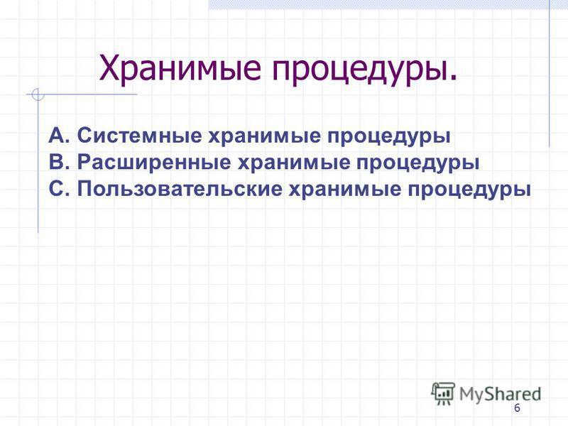 6 А. Системные хранимые процедуры B. Расширенные хранимые процедуры C. Пользовательские хранимые процедуры Хранимые процедуры.