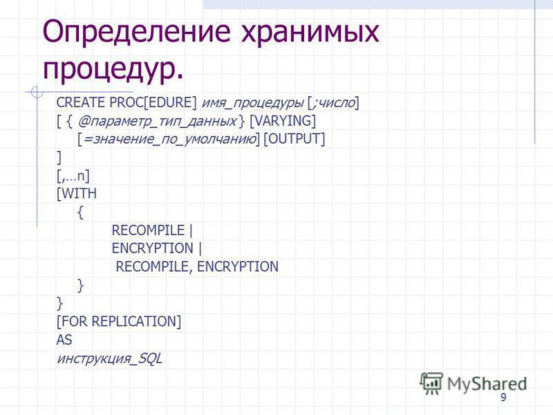 9 Определение хранимых процедур. CREATE PROC[EDURE] имя_процедуры [;число] [ { @параметр_тип_данных } [VARYING] [=значение_по_умолчанию] [OUTPUT] ] [,…n] [WITH { RECOMPILE | ENCRYPTION | RECOMPILE, ENCRYPTION } [FOR REPLICATION] AS инструкция_SQL