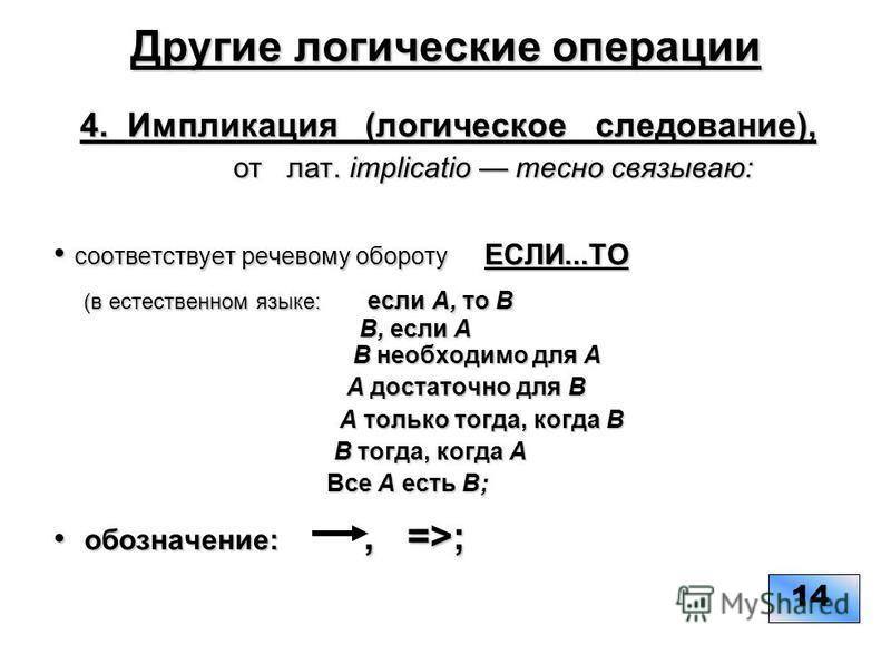 Другие логические операции 4. Импликация (логическое следование), от лат. implicatio тесно связываю: соответствует речевому обороту ЕСЛИ...ТО соответствует речевому обороту ЕСЛИ...ТО (в естественном языке: если А, то В В, если А В необходимо для А (в
