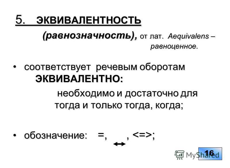 5. ЭКВИВАЛЕНТНОСТЬ (равнозначность), от лат. Aequivalens – равноценное. 5. ЭКВИВАЛЕНТНОСТЬ (равнозначность), от лат. Aequivalens – равноценное. coответствует речевым оборотам ЭКВИВАЛЕНТНО: coответствует речевым оборотам ЭКВИВАЛЕНТНО: необходимо и дос
