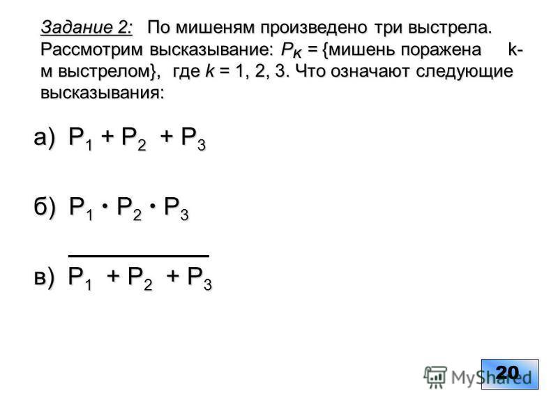 Задание 2: По мишеням произведено три выстрела. Рассмотрим высказывание: Р K = {мишень поражена k- м выстрелом}, где k = 1, 2, 3. Что означают следующие высказывания: a) Р 1 + Р 2 + Р 3 б) Р 1 Р 2 Р 3 в) Р 1 + Р 2 + Р 3 20