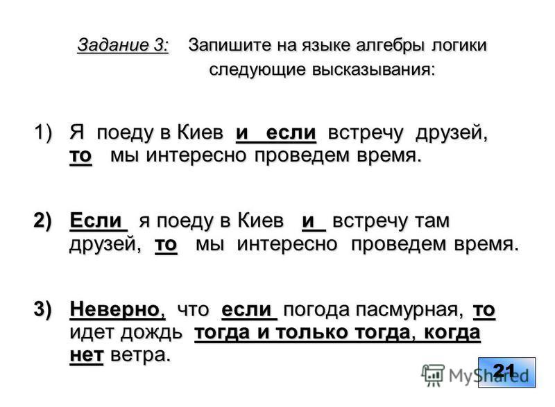 Задание 3: Запишите на языке алгебры логики следующие высказывания: Задание 3: Запишите на языке алгебры логики следующие высказывания: 1)Я поеду в Киев и если встречу друзей, то мы интересно проведем время. 2)Если я поеду в Киев и встречу там друзей