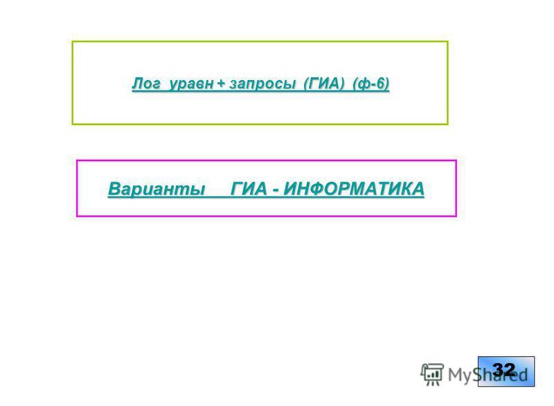 Варианты ГИА - ИНФОРМАТИКА Варианты ГИА - ИНФОРМАТИКА 32 Лог_уравн + запросы (ГИА) (ф-6) Лог_уравн + запросы (ГИА) (ф-6)