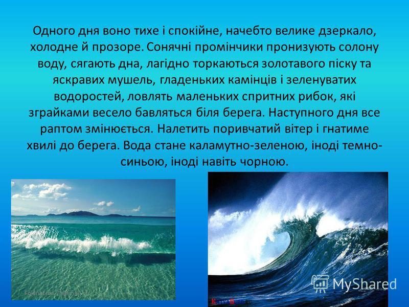 Хто хоч раз опинився на березі моря, вже ніколи не забуде цей неповторний краєвид, шепіт хвиль, його подих та назавжди збереже ці спогади. Море зачаровує своєю неповторністю. Воно ніколи не буває одноманітним, нецікавим. Таємниче, мінливе, неосяжне в
