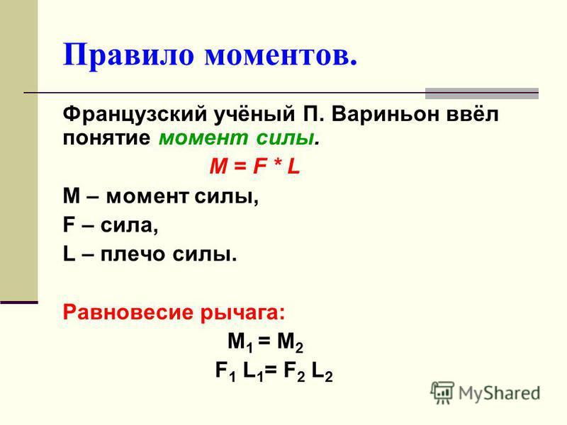 Правило моментов. Французский учёный П. Вариньон ввёл понятие момент силы. М = F * L M – момент силы, F – сила, L – плечо силы. Равновесие рычага: М 1 = М 2 F 1 L 1 = F 2 L 2