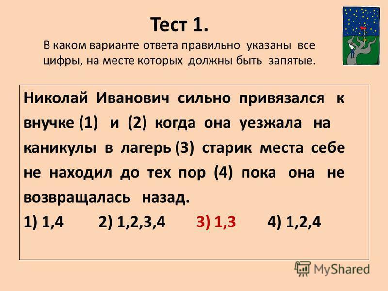 Тест 1. В каком варианте ответа правильно указаны все цифры, на месте которых должны быть запятые. Николай Иванович сильно привязался к внучке (1) и (2) когда она уезжала на каникулы в лагерь (3) старик места себе не находил до тех пор (4) пока она н