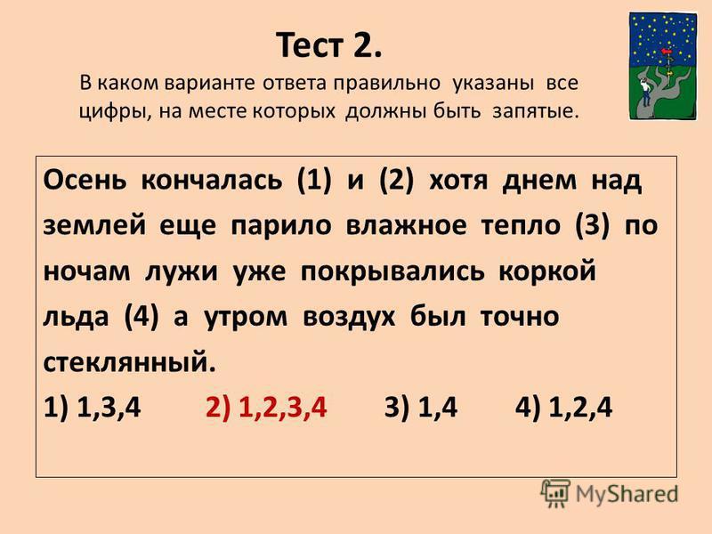 Тест 2. В каком варианте ответа правильно указаны все цифры, на месте которых должны быть запятые. Осень кончалась (1) и (2) хотя днем над землей еще парило влажное тепло (3) по ночам лужи уже покрывались коркой льда (4) а утром воздух был точно стек