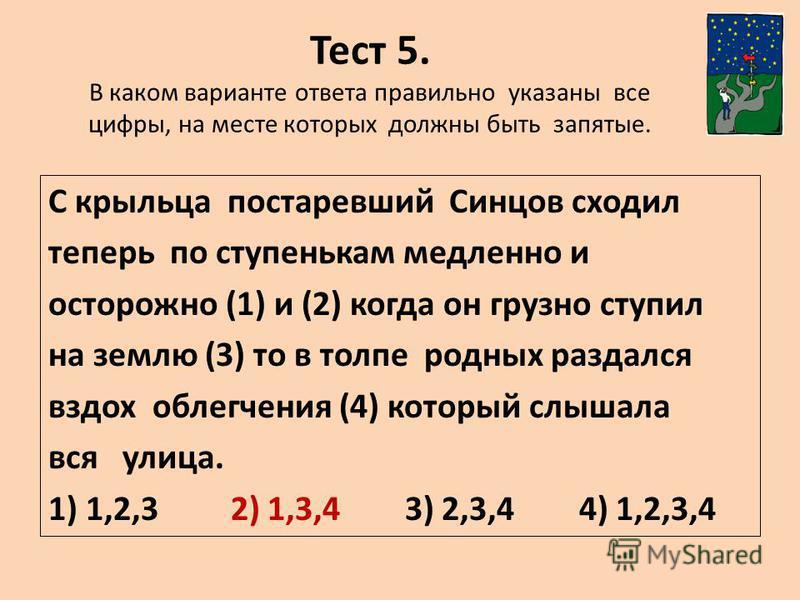 Тест 5. В каком варианте ответа правильно указаны все цифры, на месте которых должны быть запятые. С крыльца постаревший Синцов сходил теперь по ступенькам медленно и осторожно (1) и (2) когда он грузно ступил на землю (3) то в толпе родных раздался