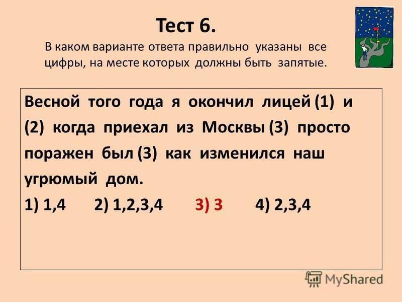 Тест 6. В каком варианте ответа правильно указаны все цифры, на месте которых должны быть запятые. Весной того года я окончил лицей (1) и (2) когда приехал из Москвы (3) просто поражен был (3) как изменился наш угрюмый дом. 1) 1,4 2) 1,2,3,4 3) 3 4)