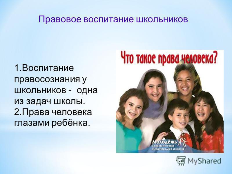 Правовое воспитание школьников 1. Воспитание правосознания у школьников - одна из задач школы. 2. Права человека глазами ребёнка.