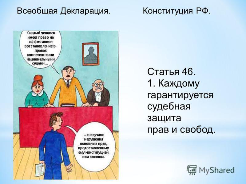 Конституция РФ.Всеобщая Декларация. Статья 46. 1. Каждому гарантируется судебная защита прав и свобод.