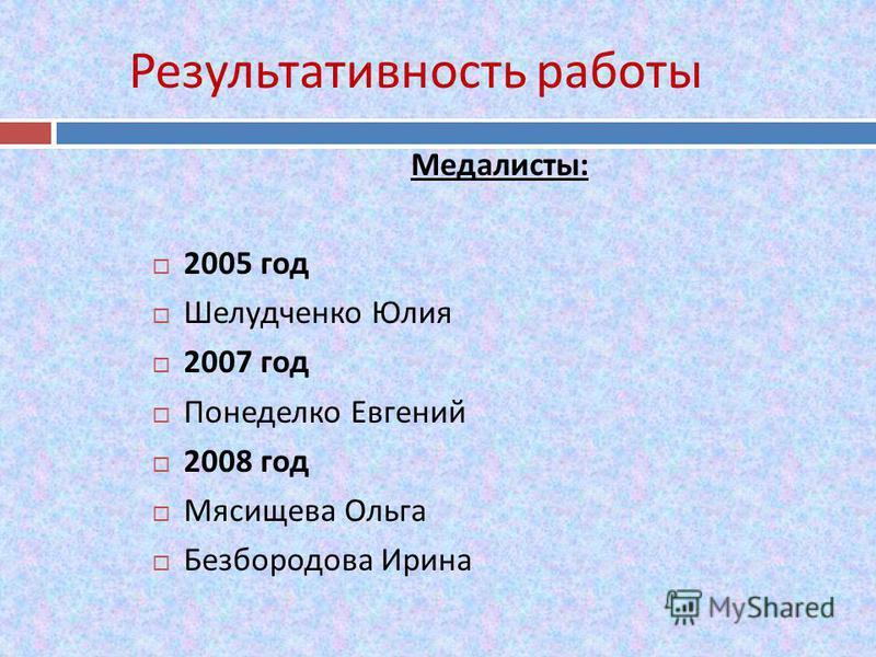 Результативность работы Медалисты : 2005 год Шелудченко Юлия 2007 год Понеделко Евгений 2008 год Мясищева Ольга Безбородова Ирина
