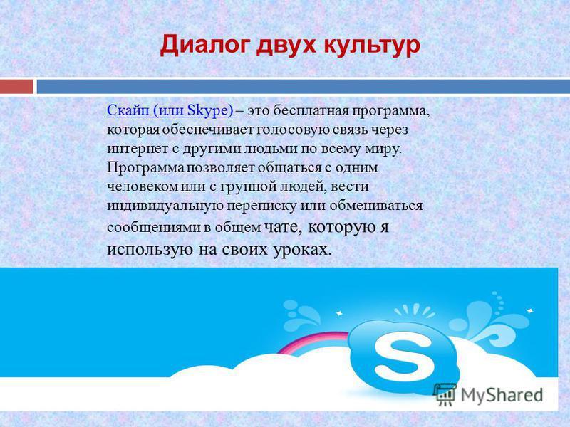 Диалог двух культур Скайп (или Skype) Скайп (или Skype) – это бесплатная программа, которая обеспечивает голосовую связь через интернет с другими людьми по всему миру. Программа позволяет общаться с одним человеком или с группой людей, вести индивиду