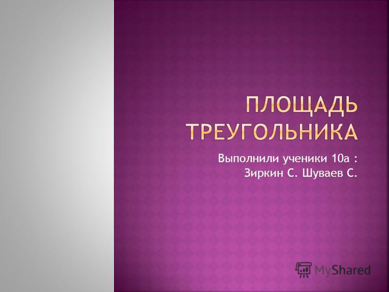 Выполнили ученики 10 а : Зиркин С. Шуваев С.