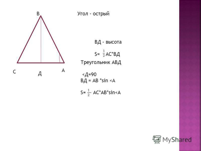 С В А ВД – высота S= АС*ВД Треугольник АВД <Д=90 ВД = АВ *sin <A S= АС*АВ*sin<А Д Угол - острый