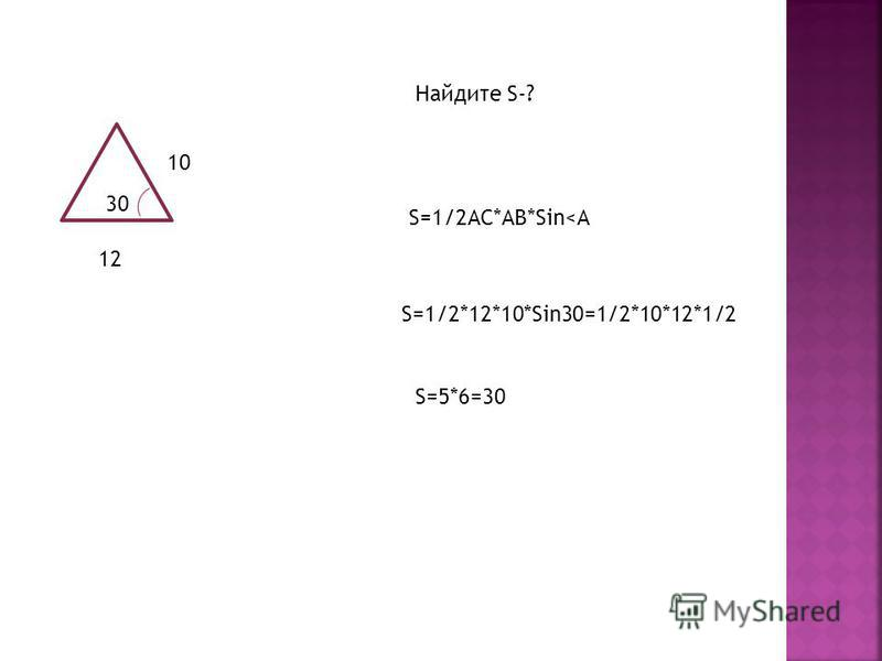 30 10 12 Найдите S-? S=1/2AC*AB*Sin<A S=1/2*12*10*Sin30=1/2*10*12*1/2 S=5*6=30