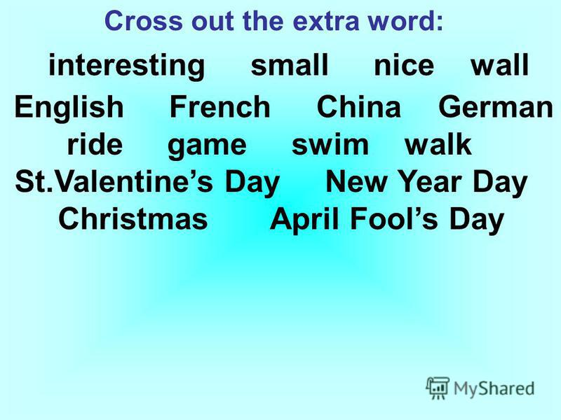 Cross out the extra word: interesting small nice wall English French China German ride game swim walk St.Valentines Day New Year Day Christmas April Fools Day