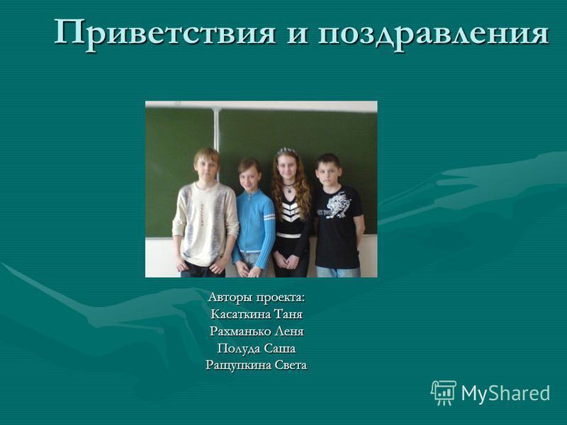 Приветствия и поздравления Авторы проекта: Касаткина Таня Рахманько Леня Полуда Саша Ращупкина Света