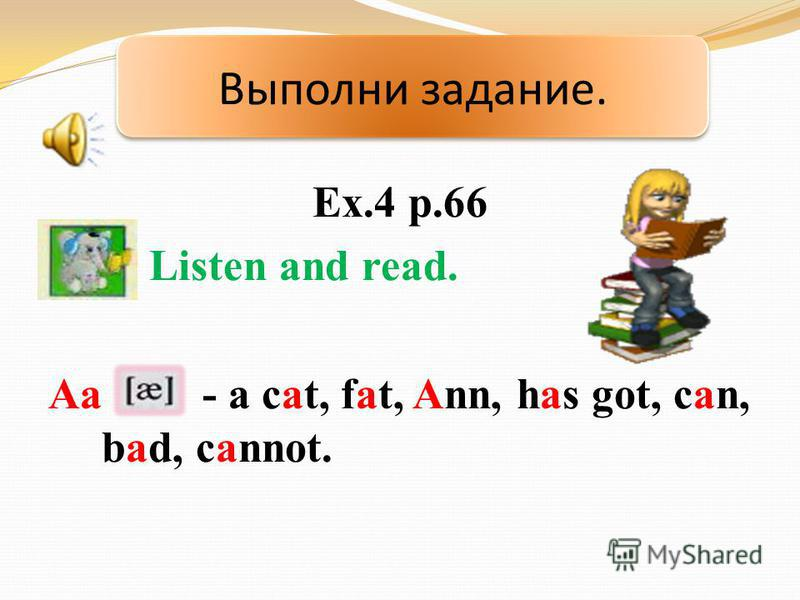 Ex.4 p.66 Listen and read. Aa - a cat, fat, Ann, has got, can, bad, cannot. Выполни задание.