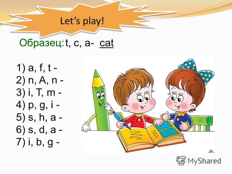 Lets play! Образец: t, c, a- cat 1) a, f, t - 2) n, A, n - 3) i, T, m - 4) p, g, i - 5) s, h, a - 6) s, d, a - 7) i, b, g -