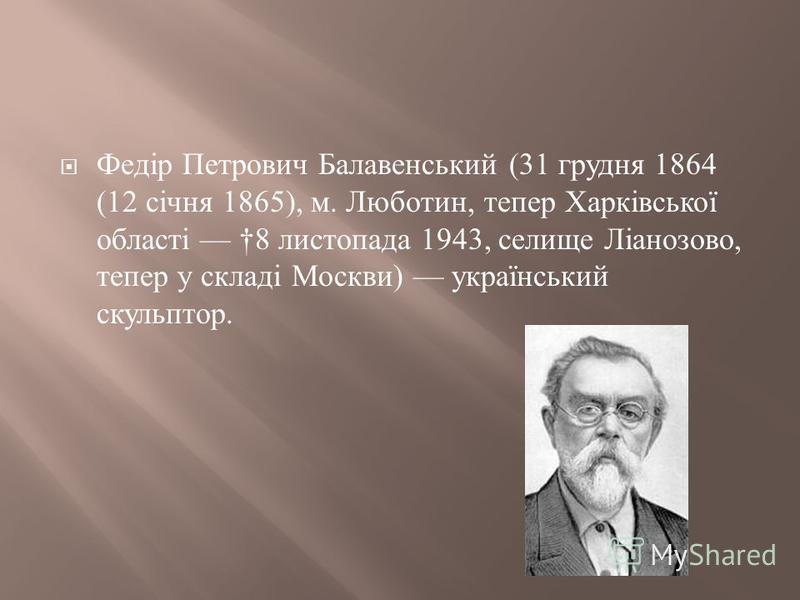 Федір Петрович Балавенський (31 грудня 1864 (12 січня 1865), м. Люботин, тепер Харківської області 8 листопада 1943, селище Ліанозово, тепер у складі Москви ) український скульптор.