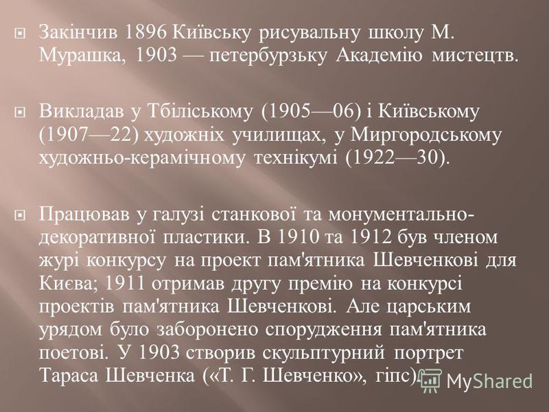 Закінчив 1896 Київську рисувальну школу М. Мурашка, 1903 петербурзьку Академію мистецтв. Викладав у Тбіліському (190506) і Київському (190722) художніх училищах, у Миргородському художньо - керамічному технікумі (192230). Працював у галузі станкової