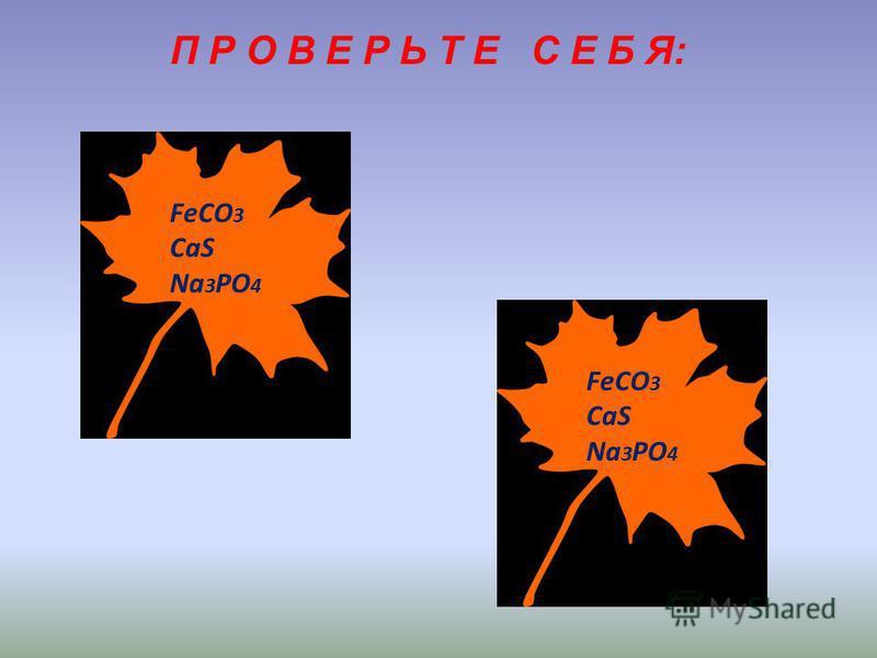 П Р О В Е Р Ь Т Е С Е Б Я: FeCO 3 CaS Na 3 PO 4 FeCO 3 CaS Na 3 PO 4