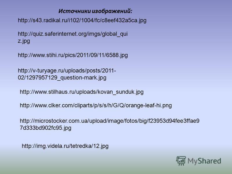 Источники изображений: http://s43.radikal.ru/i102/1004/fc/c8eef432a5ca.jpg http://quiz.saferinternet.org/imgs/global_qui z.jpg http://www.stihi.ru/pics/2011/09/11/6588. jpg http://v-turyage.ru/uploads/posts/2011- 02/1297957129_question-mark.jpg http: