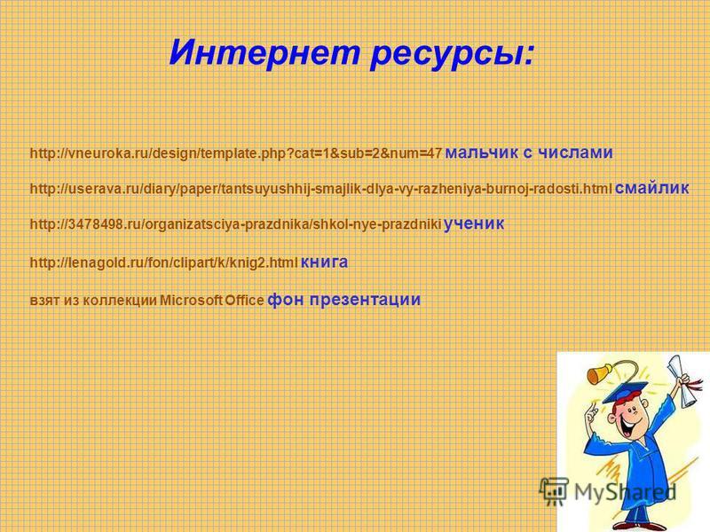 Интернет ресурсы: http://vneuroka.ru/design/template.php?cat=1&sub=2&num=47 мальчик с числами http://userava.ru/diary/paper/tantsuyushhij-smajlik-dlya-vy-razheniya-burnoj-radosti.html смайлик http://3478498.ru/organizatsciya-prazdnika/shkol-nye-prazd