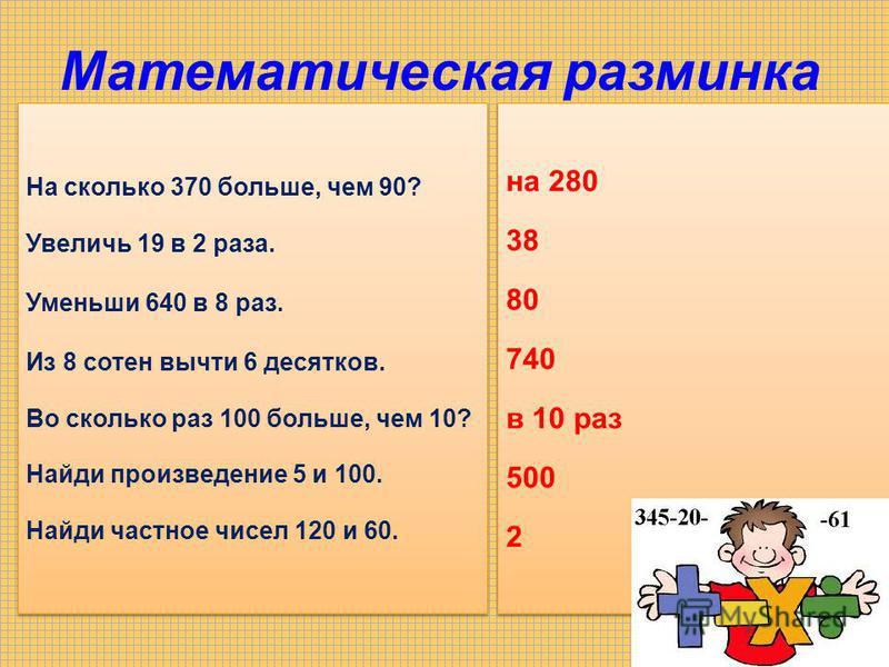 Математическая разминка На сколько 370 больше, чем 90? Увеличь 19 в 2 раза. Уменьши 640 в 8 раз. Из 8 сотен вычти 6 десятков. Во сколько раз 100 больше, чем 10? Найди произведение 5 и 100. Найди частное чисел 120 и 60. На сколько 370 больше, чем 90?