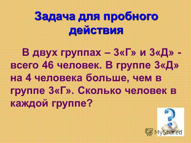 В двух группах – 3«Г» и 3«Д» - всего 46 человек. В группе 3«Д» на 4 человека больше, чем в группе 3«Г». Сколько человек в каждой группе? Задача для пробного действия