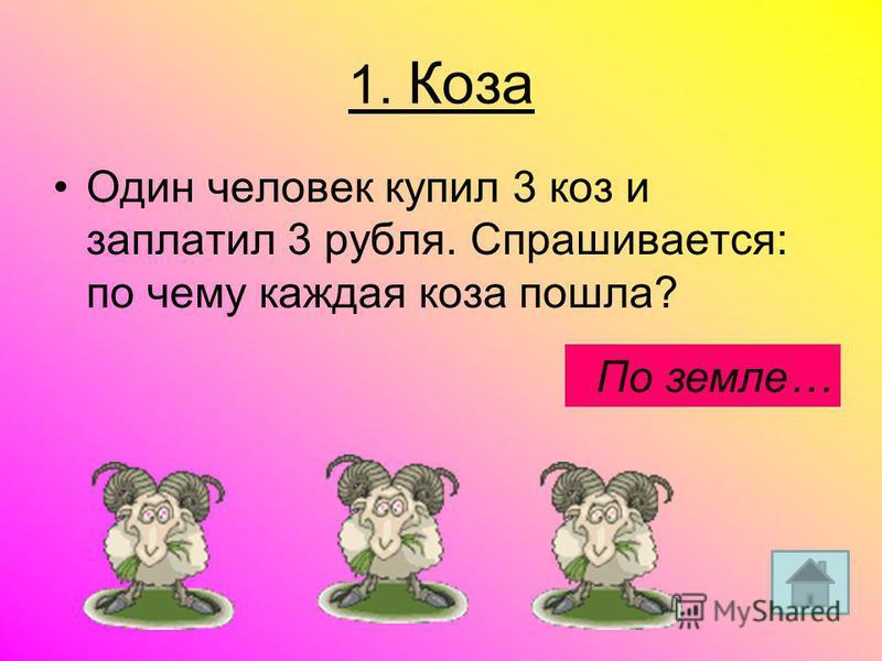 1. Коза Один человек купил 3 коз и заплатил 3 рубля. Спрашивается: по чему каждая коза пошла? По земле…