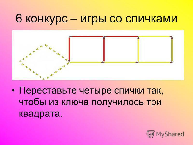 Переставьте четыре спички так, чтобы из ключа получилось три квадрата. 6 конкурс – игры со спичками