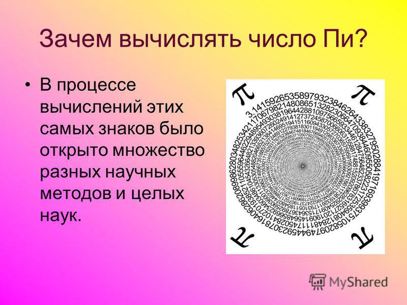 В процессе вычислений этих самых знаков было открыто множество разных научных методов и целых наук. Зачем вычислять число Пи?