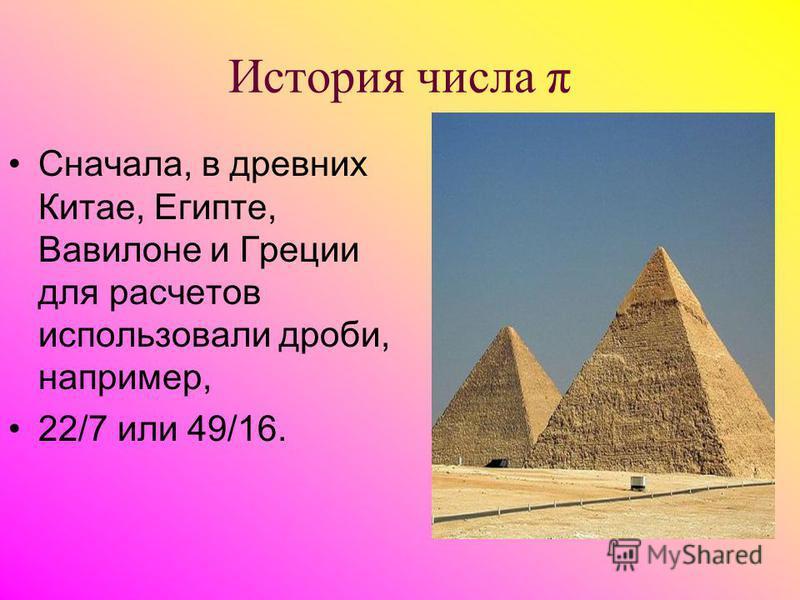 История числа π Сначала, в древних Китае, Египте, Вавилоне и Греции для расчетов использовали дроби, например, 22/7 или 49/16.