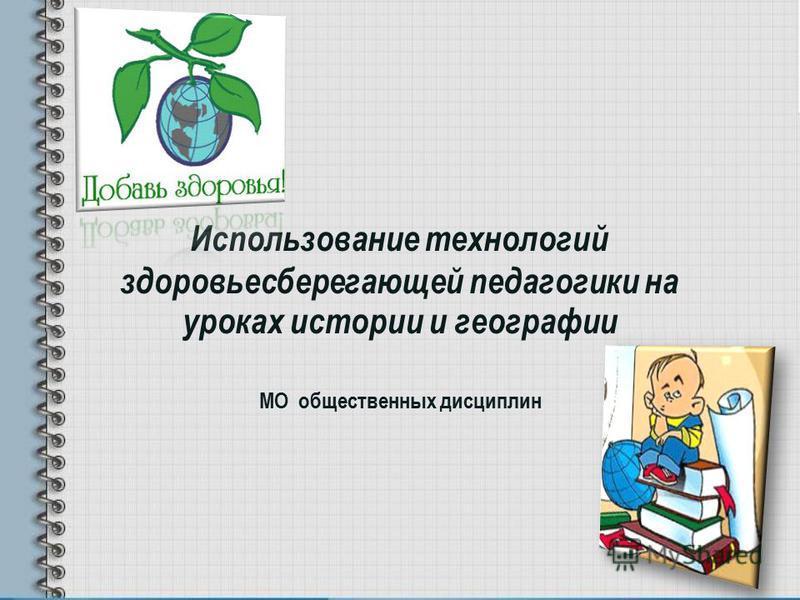 Использование технологий здоровьесберегающей педагогики на уроках истории и географии МО общественных дисциплин