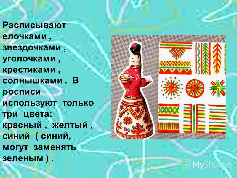 Расписывают елочками, звездочками, уголочками, крестиками, солнышками. В росписи используют только три цвета: красный, желтый, синий ( синий, могут заменять зеленым ).