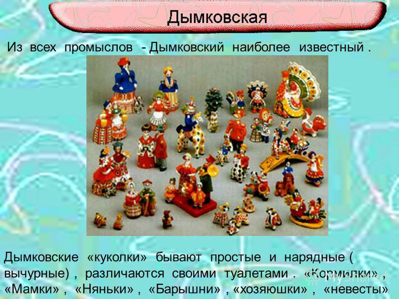 Из всех промыслов - Дымковский наиболее известный. Дымковские «куколки» бывают простые и нарядные ( вычурные), различаются своими туалетами. «Кормилки», «Мамки», «Няньки», «Барышни», «хозяюшки», «невесты»