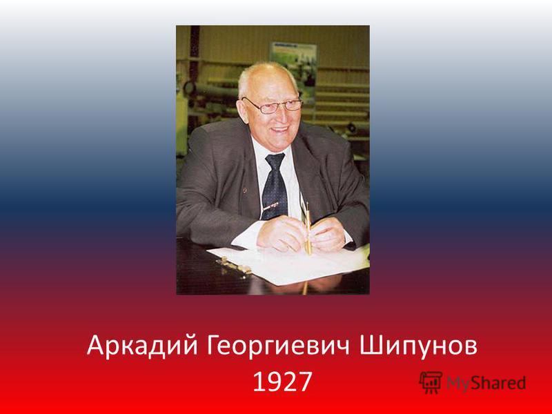 Аркадий Георгиевич Шипунов 1927