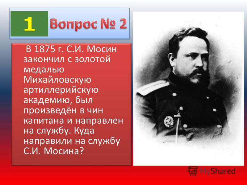 В 1875 г. С.И. Мосин закончил с золотой медалью Михайловскую артиллерийскую академию, был произведён в чин капитана и направлен на службу. Куда направили на службу С.И. Мосина?