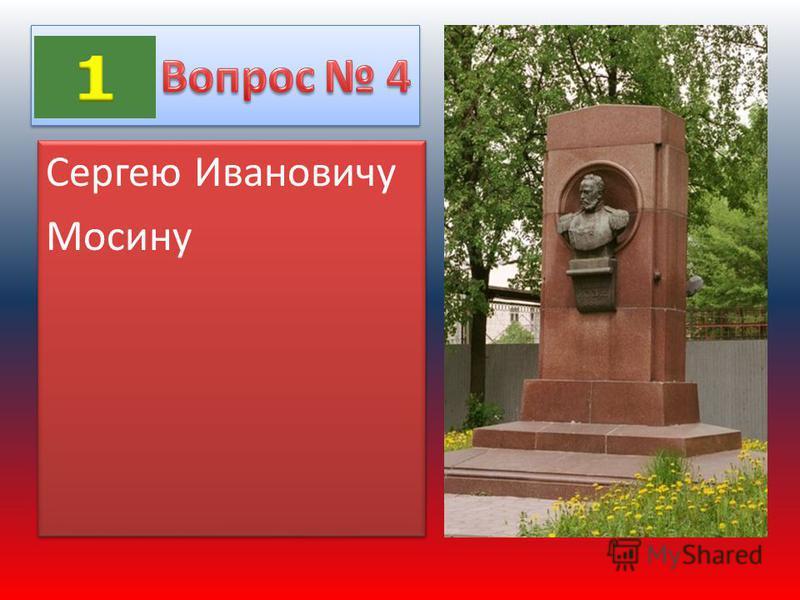 Сергею Ивановичу Мосину Сергею Ивановичу Мосину